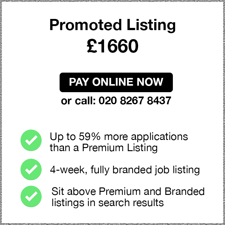 Promoted Listing. £1660. Pay Online Now or call 02082674967. Up to 59% more applications than a Premium Listing. 4-week, fully branded job listing. Sit above Premium and Branded listings in search results.