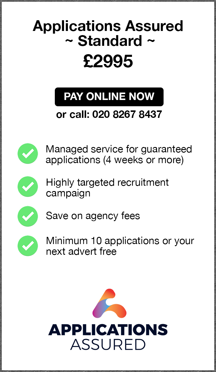 Applications Assured Standard. £2995. Pay Online Now or call 02082674967. Managed service for guaranteed applications (4 weeks or more). Highly targeted recruitment campaign. Save on agency fees. Minimum 10 applications or your next advert free. Applications Assured.
