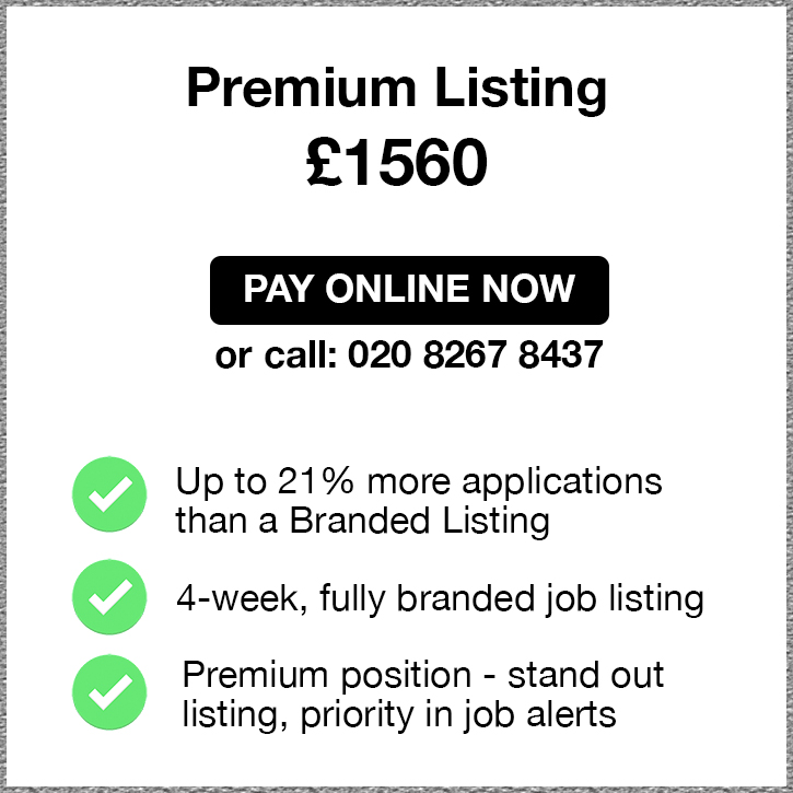 Premium Listing. £1560. Pay Online Now or call 02082674967. Up to 21% more applications than a Branded Listing. 4-week, fully branded job listing. Premium position - stand out listing, priority in job alerts.