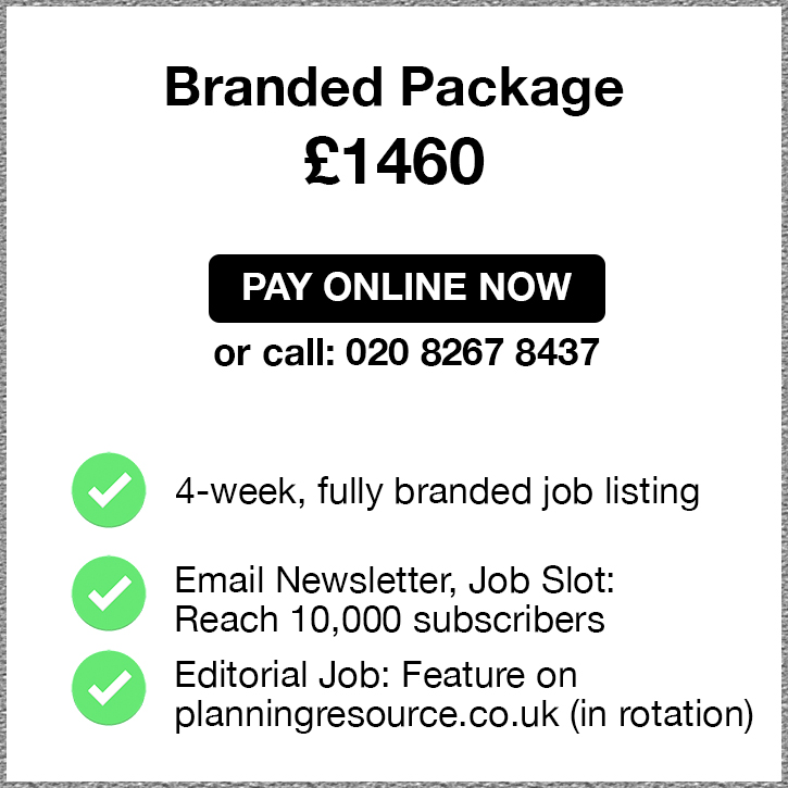 Branded Package. £1460. Pay Online Now or call 02082674967. 4-week, fully branded job listing. Email Newsletter, Job Slot: Reach 10,000 subscribers. Editorial Job: Feature on planningresource.co.uk (in rotation).